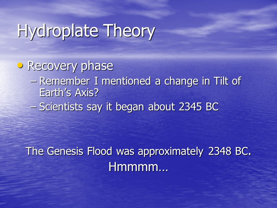 Hydroplate Theory Recovery Recovery phase –Remember –Remember I mentioned a change in Tilt of Earths Axis? –Scientists –Scientists say it began about
