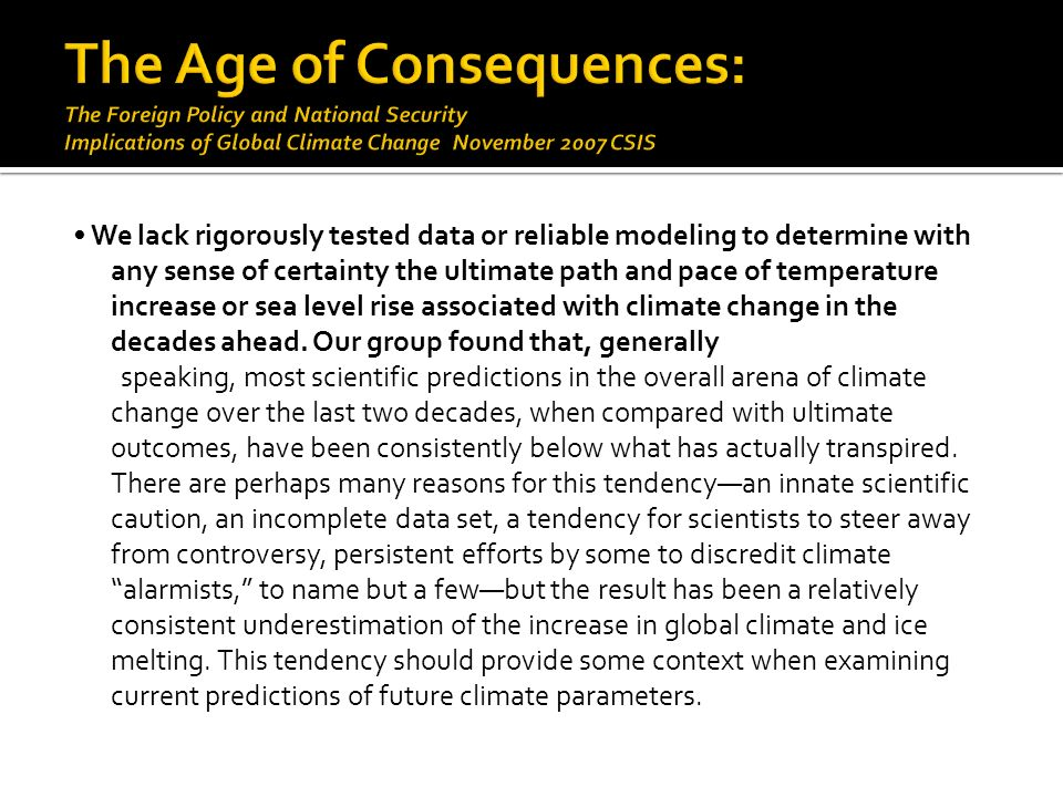 We lack rigorously tested data or reliable modeling to determine with any sense of certainty the ultimate path and pace of temperature increase or sea level rise associated with climate change in the decades ahead.