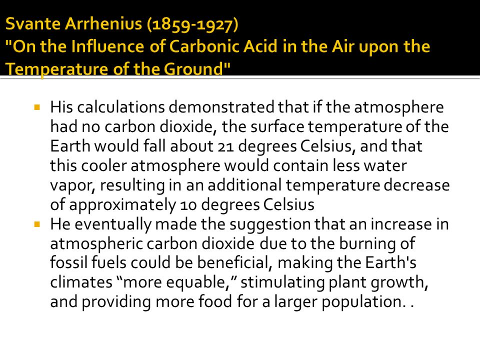 His calculations demonstrated that if the atmosphere had no carbon dioxide, the surface temperature of the Earth would fall about 21 degrees Celsius, and that this cooler atmosphere would contain less water vapor, resulting in an additional temperature decrease of approximately 10 degrees Celsius He eventually made the suggestion that an increase in atmospheric carbon dioxide due to the burning of fossil fuels could be beneficial, making the Earth s climates more equable, stimulating plant growth, and providing more food for a larger population..