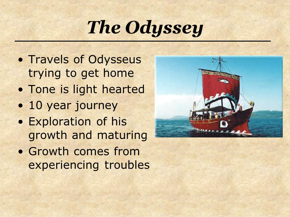 The Odyssey Travels of Odysseus trying to get home Tone is light hearted 10 year journey Exploration of his growth and maturing Growth comes from experiencing troubles