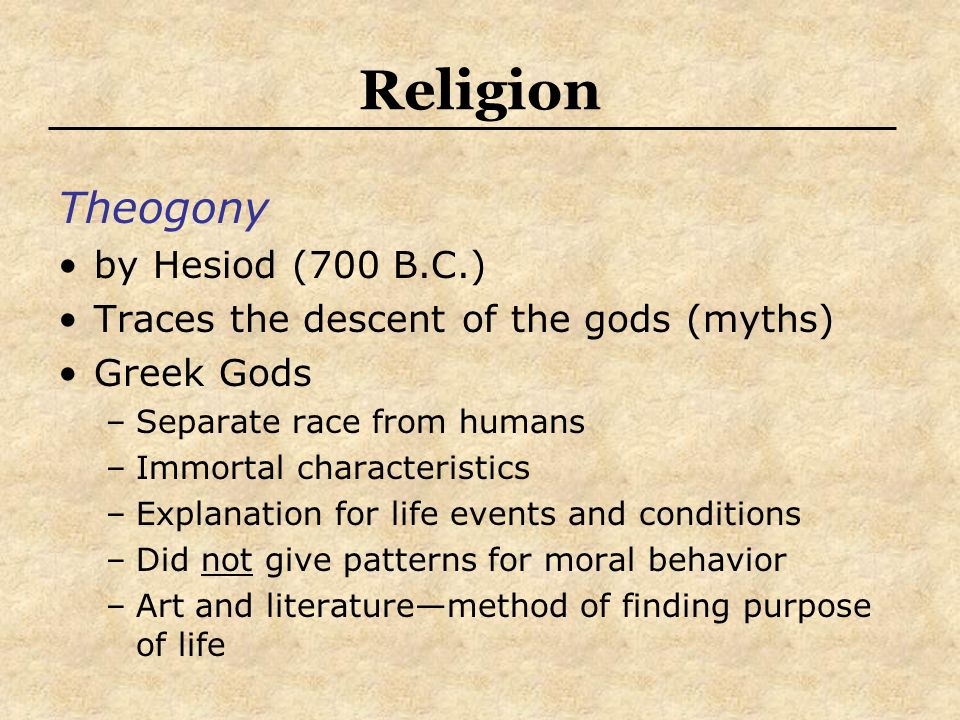 Religion Theogony by Hesiod (700 B.C.) Traces the descent of the gods (myths) Greek Gods –Separate race from humans –Immortal characteristics –Explana
