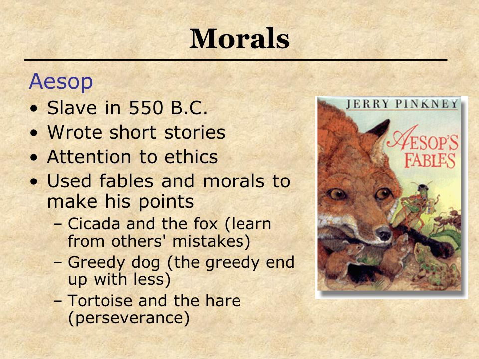 Morals Aesop Slave in 550 B.C. Wrote short stories Attention to ethics Used fables and morals to make his points –Cicada and the fox (learn from other