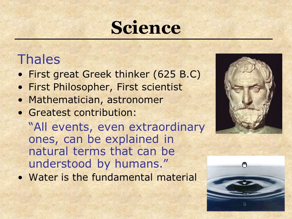Science Thales First great Greek thinker (625 B.C) First Philosopher, First scientist Mathematician, astronomer Greatest contribution: All events, eve