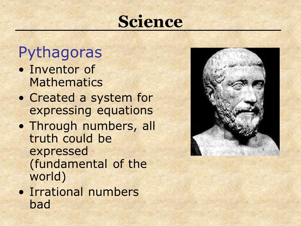 Science Pythagoras Inventor of Mathematics Created a system for expressing equations Through numbers, all truth could be expressed (fundamental of the