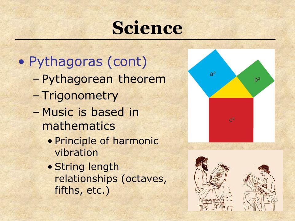 Science Pythagoras (cont) –Pythagorean theorem –Trigonometry –Music is based in mathematics Principle of harmonic vibration String length relationship