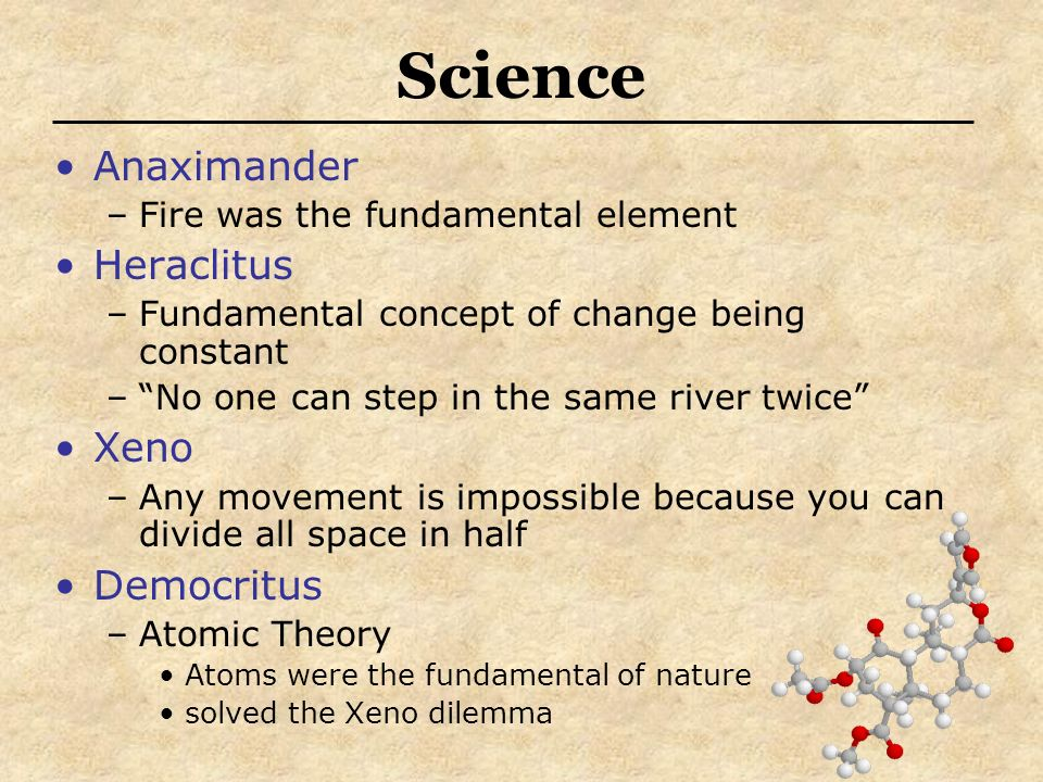 Science Anaximander –Fire was the fundamental element Heraclitus –Fundamental concept of change being constant –No one can step in the same river twice Xeno –Any movement is impossible because you can divide all space in half Democritus –Atomic Theory Atoms were the fundamental of nature solved the Xeno dilemma