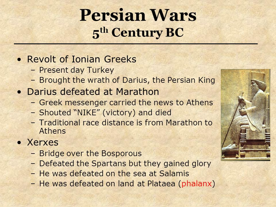 Persian Wars 5 th Century BC Revolt of Ionian Greeks –Present day Turkey –Brought the wrath of Darius, the Persian King Darius defeated at Marathon –Greek messenger carried the news to Athens –Shouted NIKE (victory) and died –Traditional race distance is from Marathon to Athens Xerxes –Bridge over the Bosporous –Defeated the Spartans but they gained glory –He was defeated on the sea at Salamis –He was defeated on land at Plataea (phalanx)
