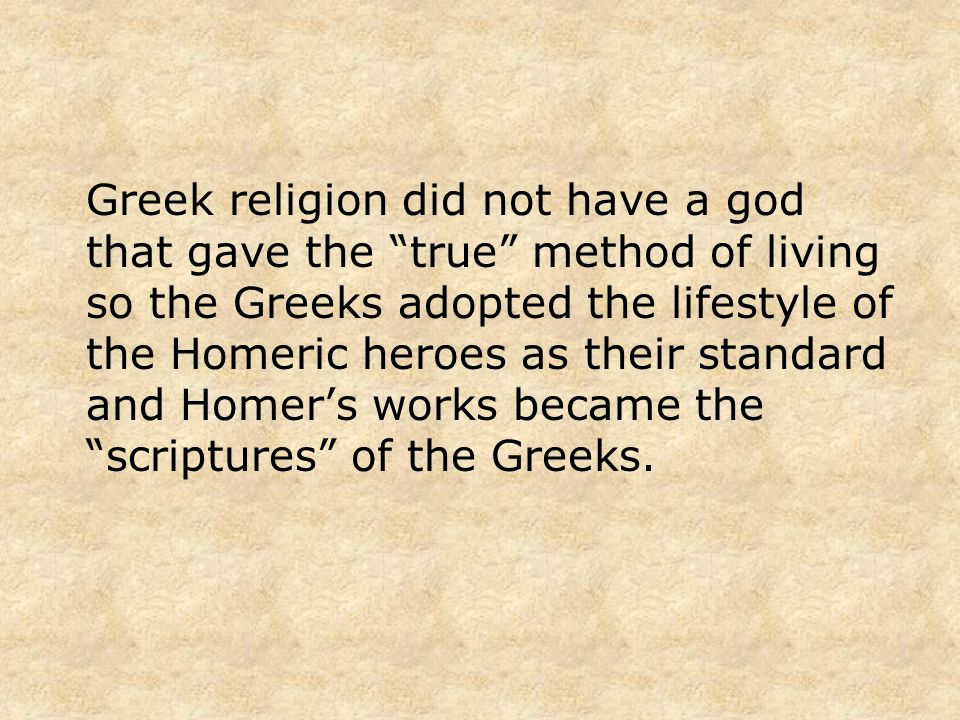 Greek religion did not have a god that gave the true method of living so the Greeks adopted the lifestyle of the Homeric heroes as their standard and Homers works became the scriptures of the Greeks.