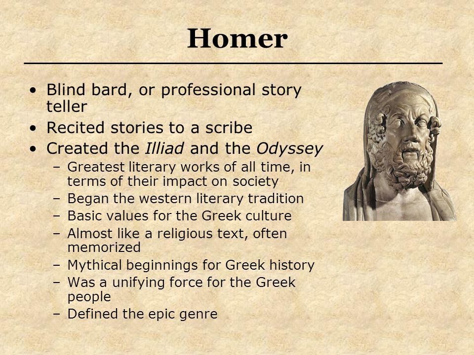 Homer Blind bard, or professional story teller Recited stories to a scribe Created the Illiad and the Odyssey –Greatest literary works of all time, in
