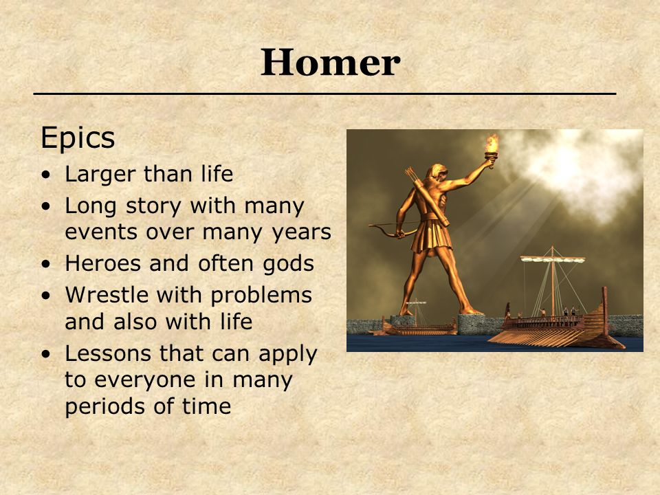 Homer Epics Larger than life Long story with many events over many years Heroes and often gods Wrestle with problems and also with life Lessons that c