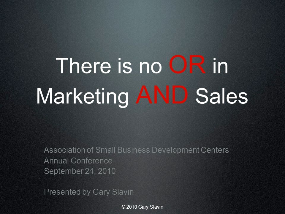 © 2010 Gary Slavin There is no OR in Marketing AND Sales Association of Small Business Development Centers Annual Conference September 24, 2010 Presented by Gary Slavin