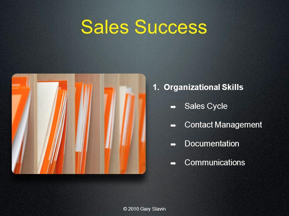 © 2010 Gary Slavin Sales Success 1. Organizational Skills Sales Cycle Contact Management Documentation Communications