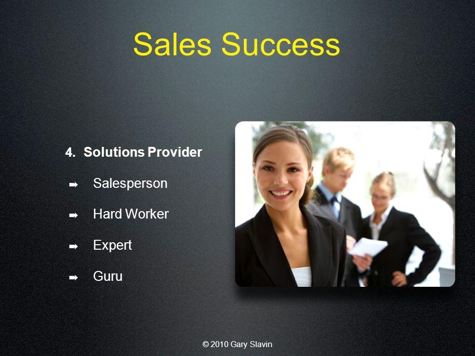 © 2010 Gary Slavin Sales Success 4. Solutions Provider Salesperson Hard Worker Expert Guru