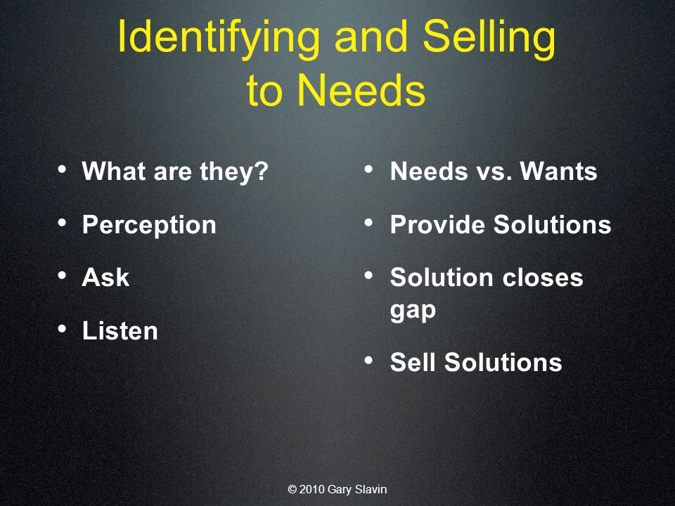 © 2010 Gary Slavin Identifying and Selling to Needs What are they.