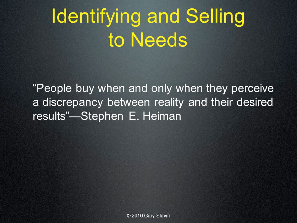 © 2010 Gary Slavin Identifying and Selling to Needs People buy when and only when they perceive a discrepancy between reality and their desired resultsStephen E.