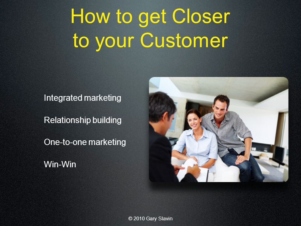 © 2010 Gary Slavin How to get Closer to your Customer Integrated marketing Relationship building One-to-one marketing Win-Win