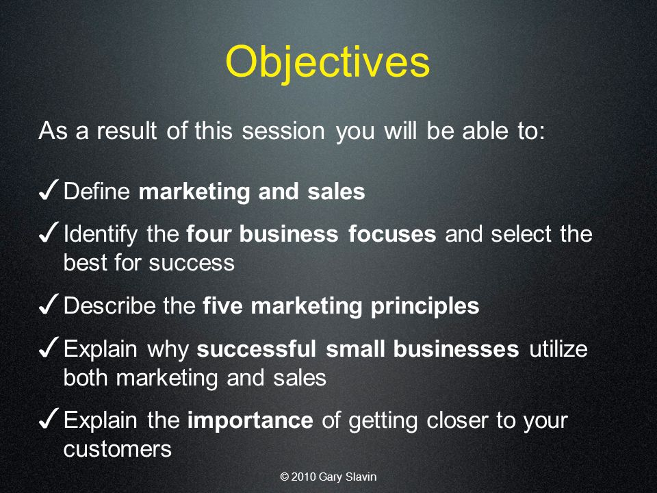 © 2010 Gary Slavin Objectives As a result of this session you will be able to: Define marketing and sales Identify the four business focuses and select the best for success Describe the five marketing principles Explain why successful small businesses utilize both marketing and sales Explain the importance of getting closer to your customers