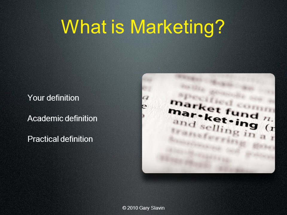 © 2010 Gary Slavin What is Marketing Your definition Academic definition Practical definition