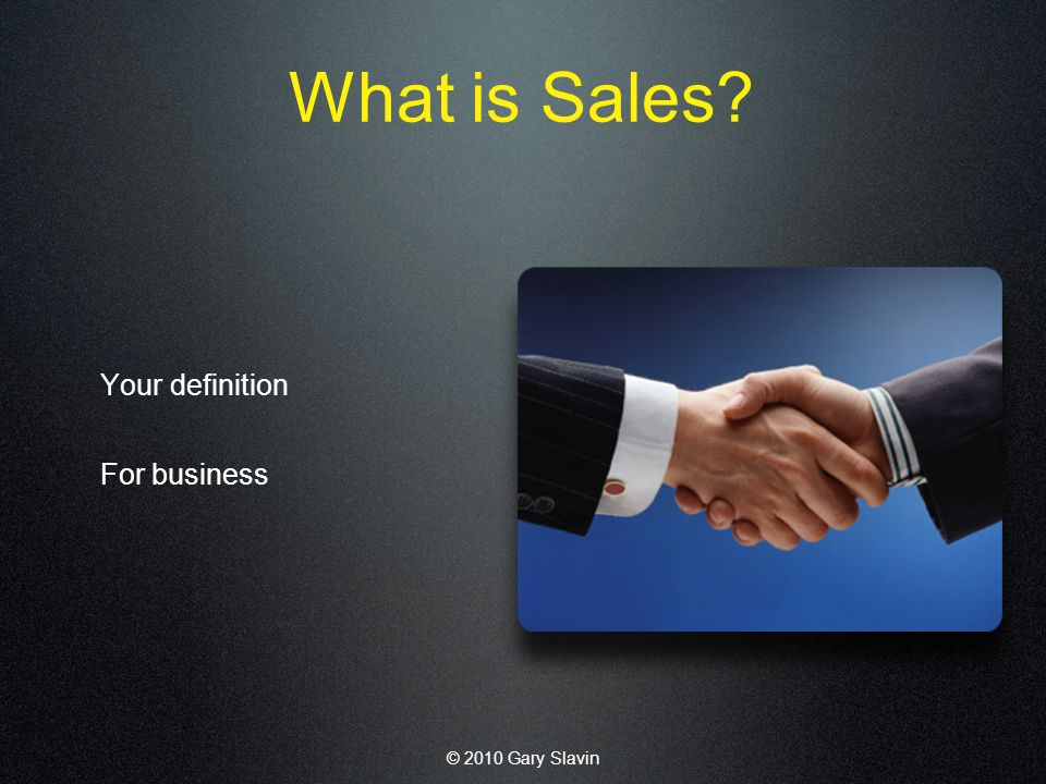 © 2010 Gary Slavin What is Sales Your definition For business