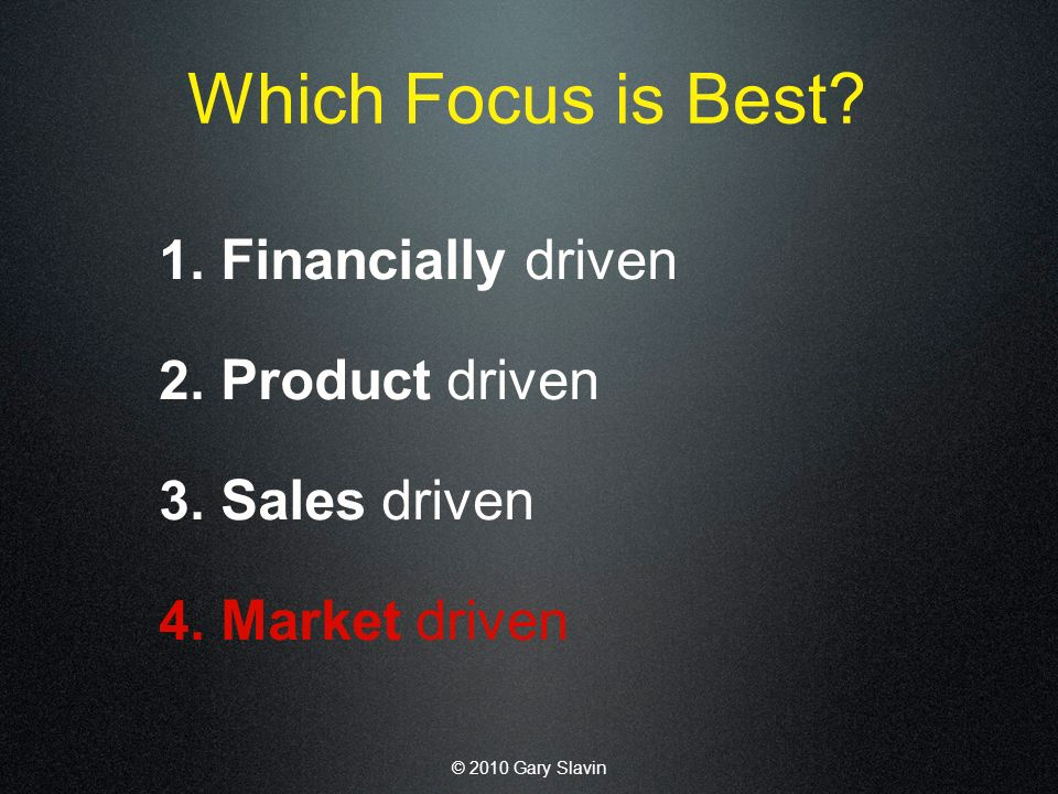 © 2010 Gary Slavin Which Focus is Best. 1. Financially driven 2.