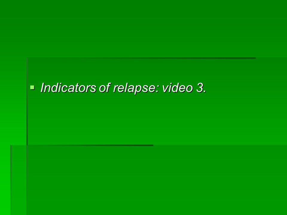Indicators of relapse: video 3. Indicators of relapse: video 3.