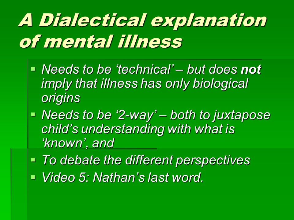 A Dialectical explanation of mental illness Needs to be technical – but does not imply that illness has only biological origins Needs to be technical – but does not imply that illness has only biological origins Needs to be 2-way – both to juxtapose childs understanding with what is known, and Needs to be 2-way – both to juxtapose childs understanding with what is known, and To debate the different perspectives To debate the different perspectives Video 5: Nathans last word.