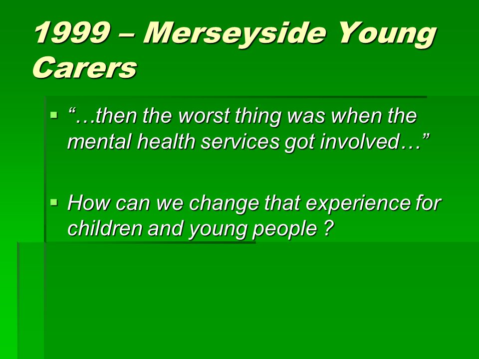 1999 – Merseyside Young Carers …then the worst thing was when the mental health services got involved… …then the worst thing was when the mental health services got involved… How can we change that experience for children and young people .