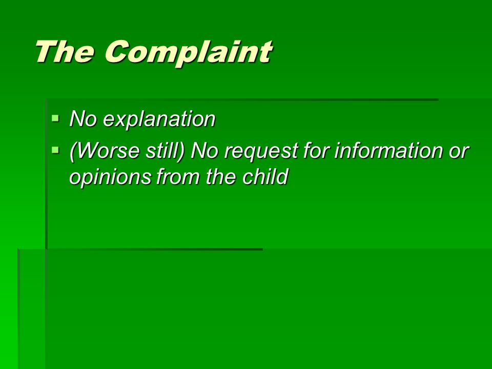 The Complaint No explanation No explanation (Worse still) No request for information or opinions from the child (Worse still) No request for information or opinions from the child