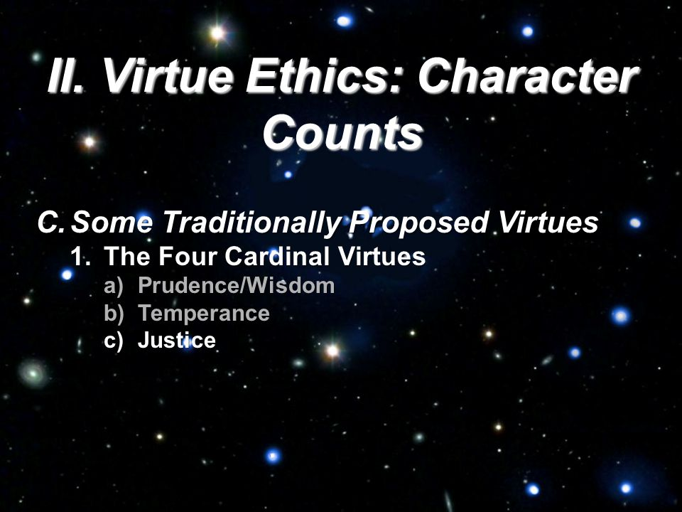 II. Virtue Ethics: Character Counts C.Some Traditionally Proposed Virtues 1.The Four Cardinal Virtues a)Prudence/Wisdom b)Temperance c)Justice