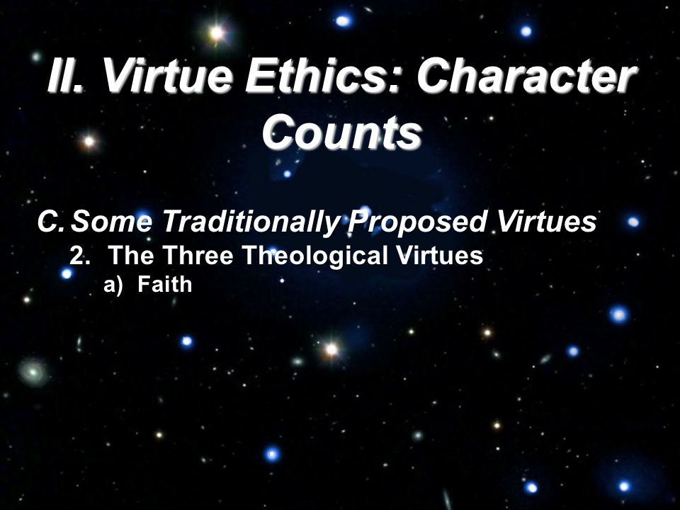 II. Virtue Ethics: Character Counts C.Some Traditionally Proposed Virtues 2.The Three Theological Virtues a)Faith