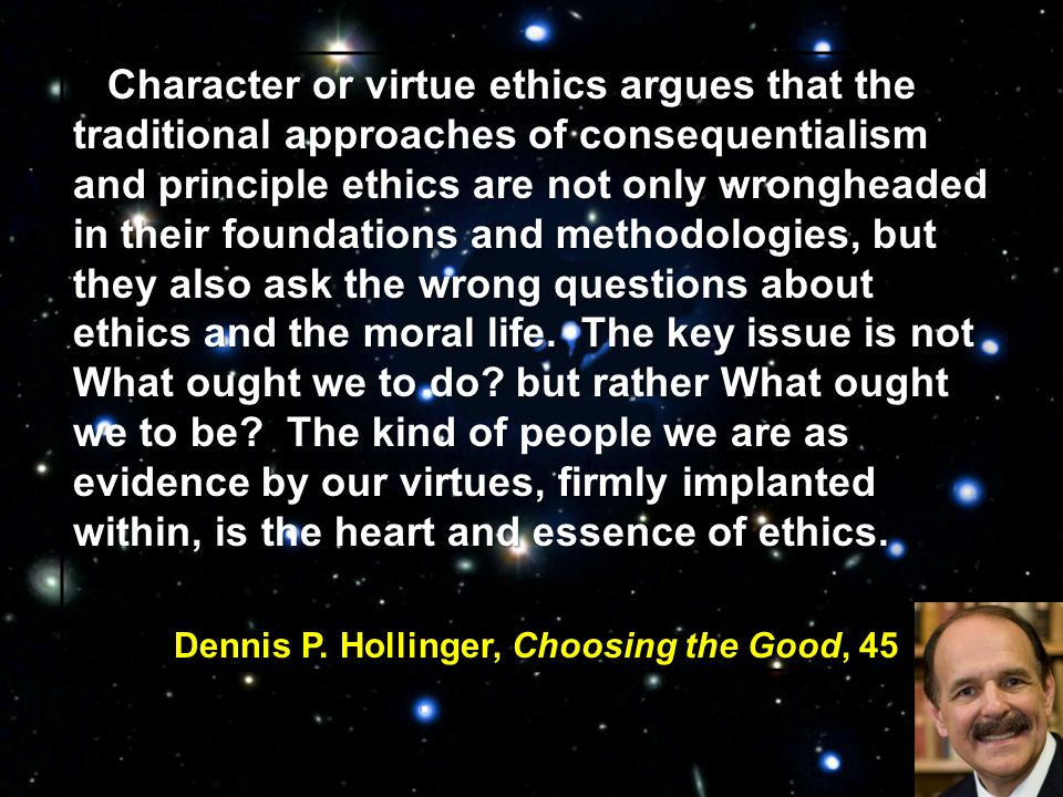 Character or virtue ethics argues that the traditional approaches of consequentialism and principle ethics are not only wrongheaded in their foundations and methodologies, but they also ask the wrong questions about ethics and the moral life.
