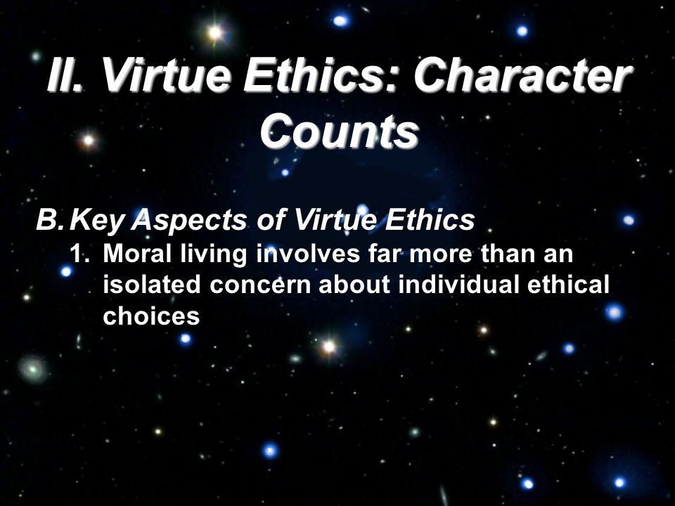 II. Virtue Ethics: Character Counts B.Key Aspects of Virtue Ethics 1.Moral living involves far more than an isolated concern about individual ethical