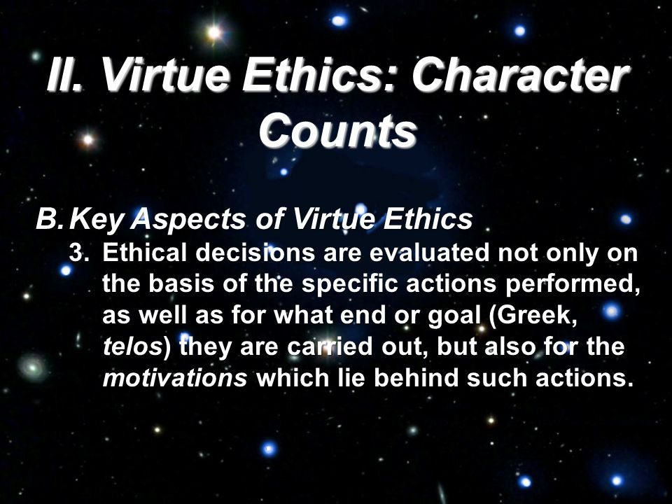 II. Virtue Ethics: Character Counts B.Key Aspects of Virtue Ethics 3.Ethical decisions are evaluated not only on the basis of the specific actions per