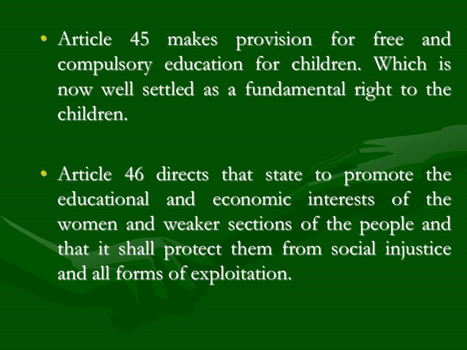 Article 45 makes provision for free and compulsory education for children. Which is now well settled as a fundamental right to the children.Article 45