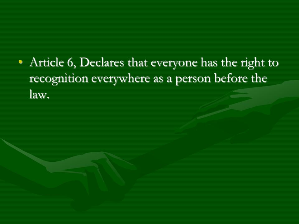 Article 6, Declares that everyone has the right to recognition everywhere as a person before the law.Article 6, Declares that everyone has the right t