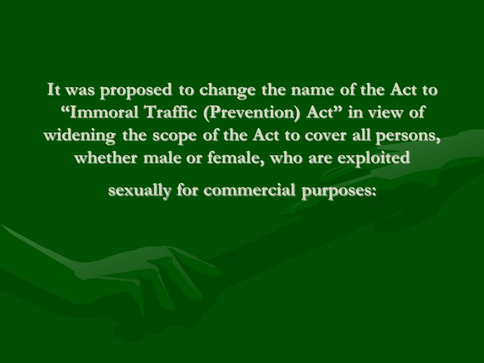 It was proposed to change the name of the Act to Immoral Traffic (Prevention) Act in view of widening the scope of the Act to cover all persons, wheth