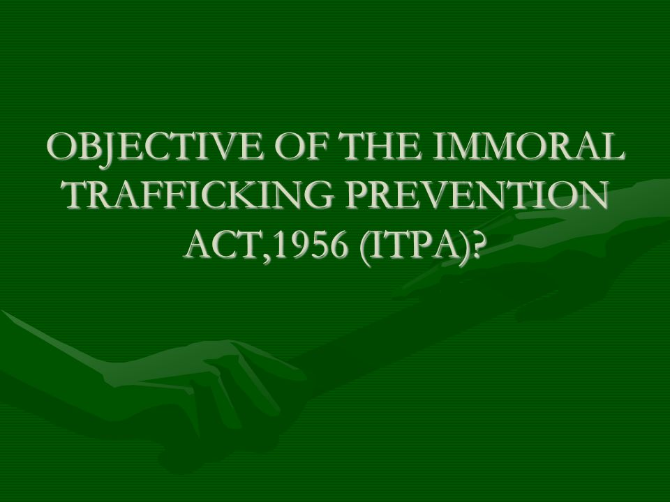 OBJECTIVE OF THE IMMORAL TRAFFICKING PREVENTION ACT,1956 (ITPA)?