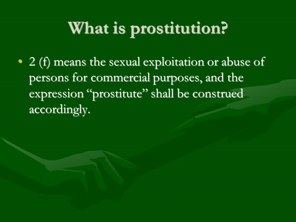 What is prostitution? 2 (f) means the sexual exploitation or abuse of persons for commercial purposes, and the expression prostitute shall be construe