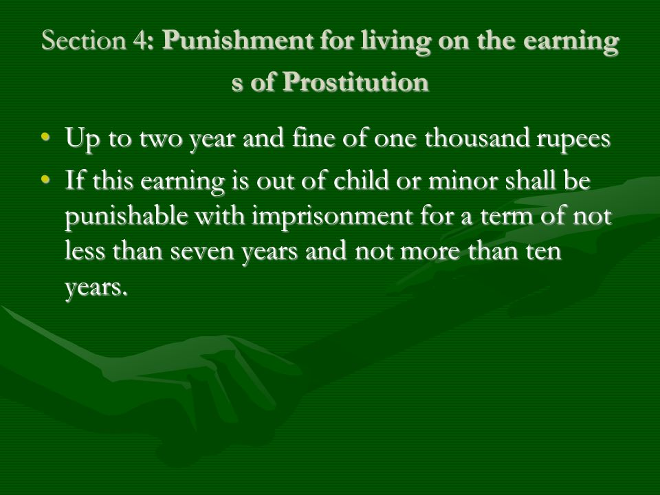 Section 4: Punishment for living on the earning s of Prostitution Up to two year and fine of one thousand rupeesUp to two year and fine of one thousan