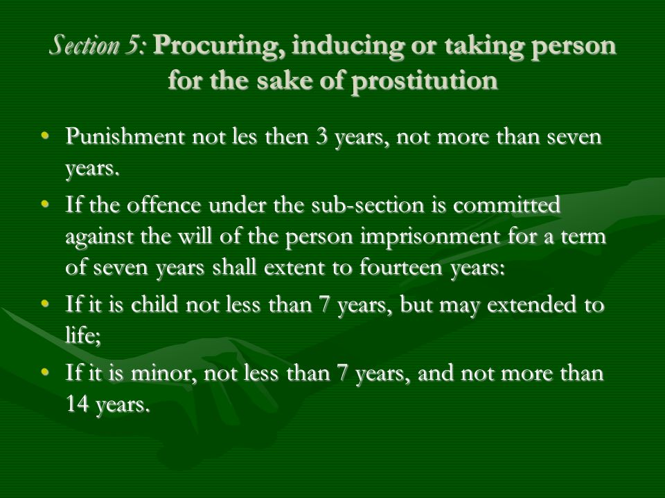 Section 5: Procuring, inducing or taking person for the sake of prostitution Punishment not les then 3 years, not more than seven years.Punishment not