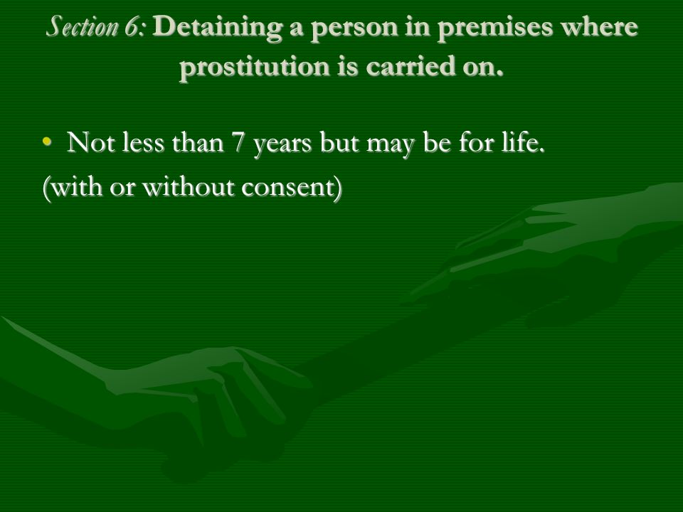 Section 6: Detaining a person in premises where prostitution is carried on. Not less than 7 years but may be for life.Not less than 7 years but may be