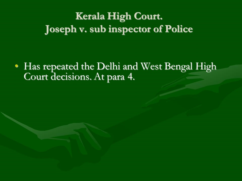 Kerala High Court. Joseph v. sub inspector of Police Has repeated the Delhi and West Bengal High Court decisions. At para 4.Has repeated the Delhi and