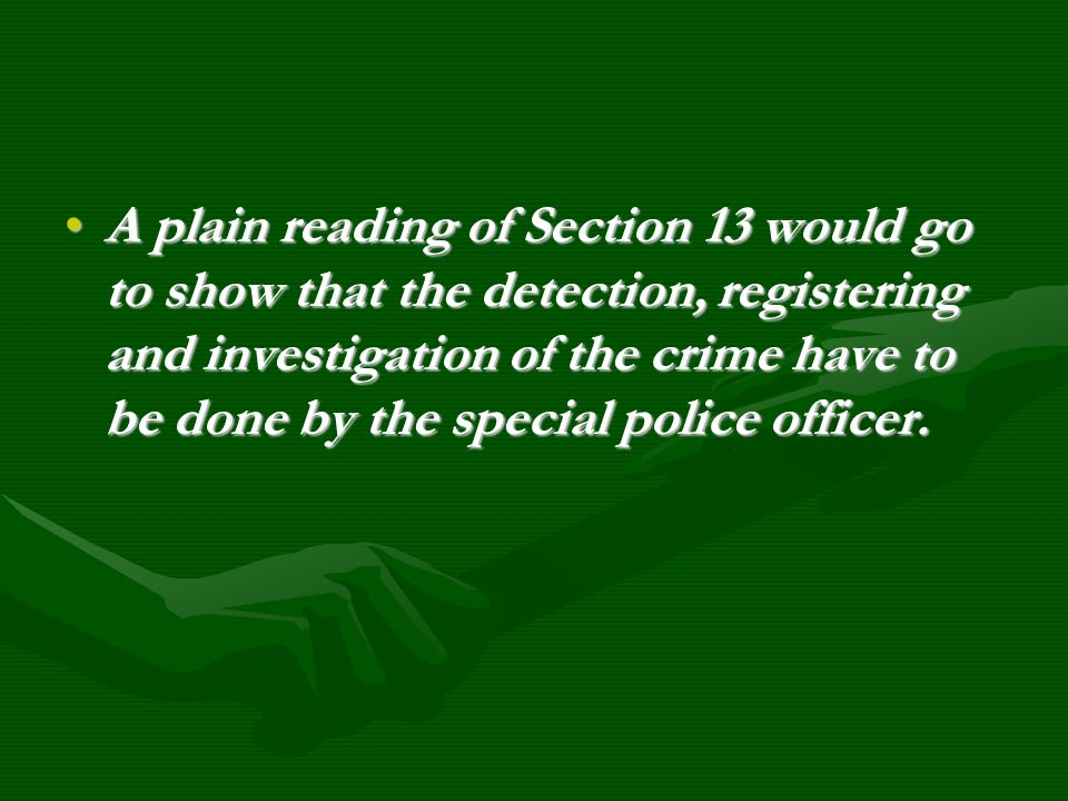 A plain reading of Section 13 would go to show that the detection, registering and investigation of the crime have to be done by the special police of