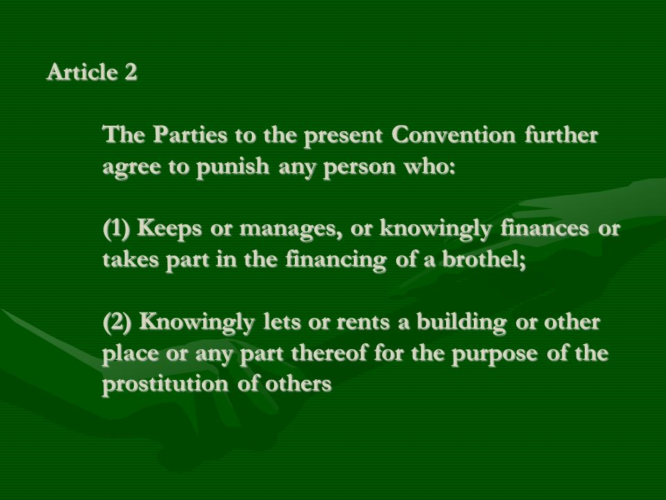 Article 2 The Parties to the present Convention further agree to punish any person who: (1) Keeps or manages, or knowingly finances or takes part in t