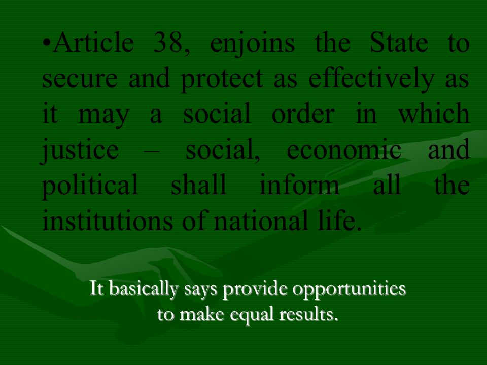 Article 38, enjoins the State to secure and protect as effectively as it may a social order in which justice – social, economic and political shall in