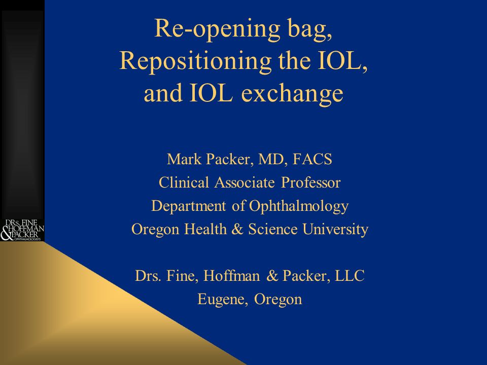 Re-opening bag, Repositioning the IOL, and IOL exchange Mark Packer, MD, FACS Clinical Associate Professor Department of Ophthalmology Oregon Health & Science University Drs.