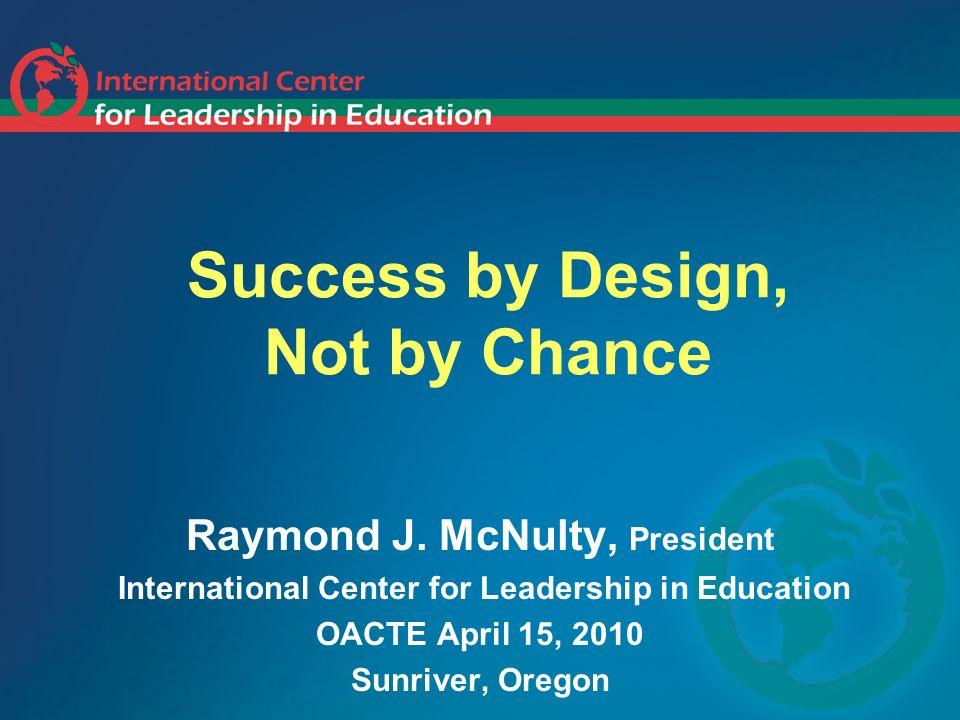 Success by Design, Not by Chance Raymond J. McNulty, President International Center for Leadership in Education OACTE April 15, 2010 Sunriver, Oregon