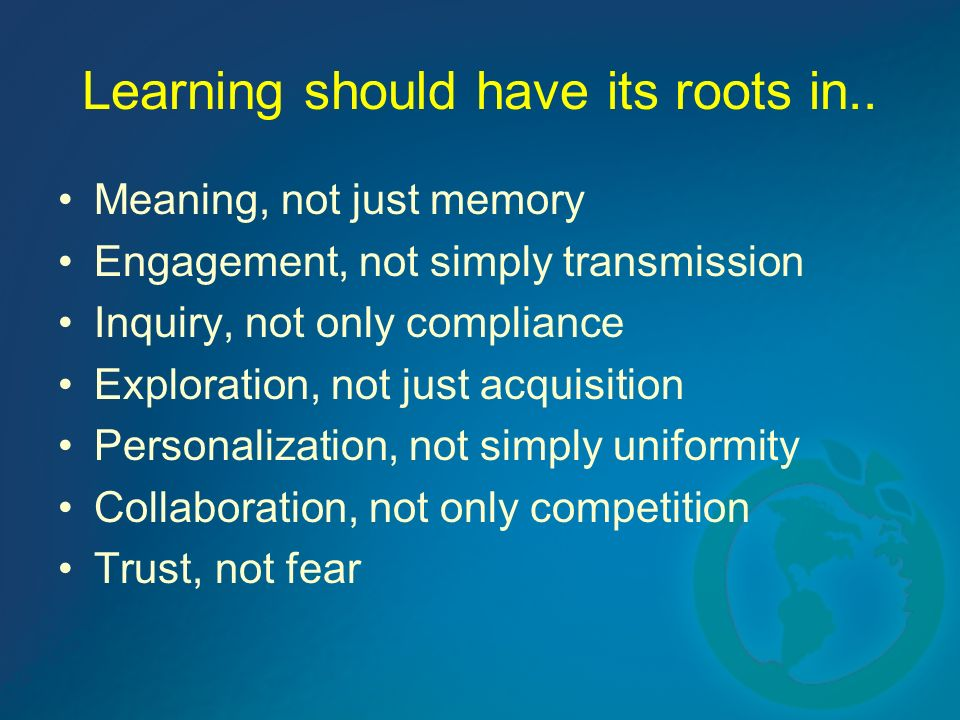 Learning should have its roots in.. Meaning, not just memory Engagement, not simply transmission Inquiry, not only compliance Exploration, not just ac