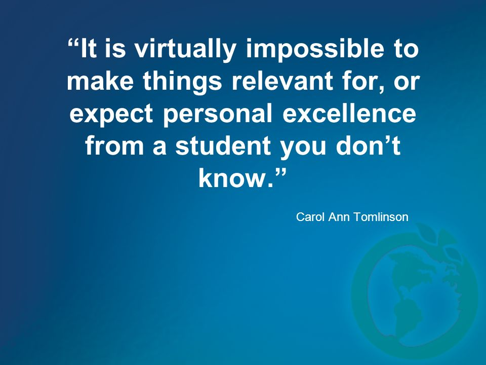 It is virtually impossible to make things relevant for, or expect personal excellence from a student you dont know. Carol Ann Tomlinson