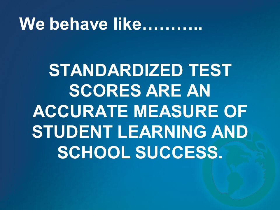 STANDARDIZED TEST SCORES ARE AN ACCURATE MEASURE OF STUDENT LEARNING AND SCHOOL SUCCESS. We behave like………..